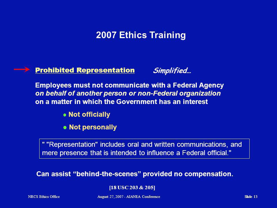 Slide 13 2007 Ethics Training Slide 13 Employees must not communicate with a Federal Agency on behalf of another person or non-Federal organization on a matter in which the Government has an interest Simplified… [18 USC 203 & 205] Prohibited Representation Can assist behind-the-scenes provided no compensation.