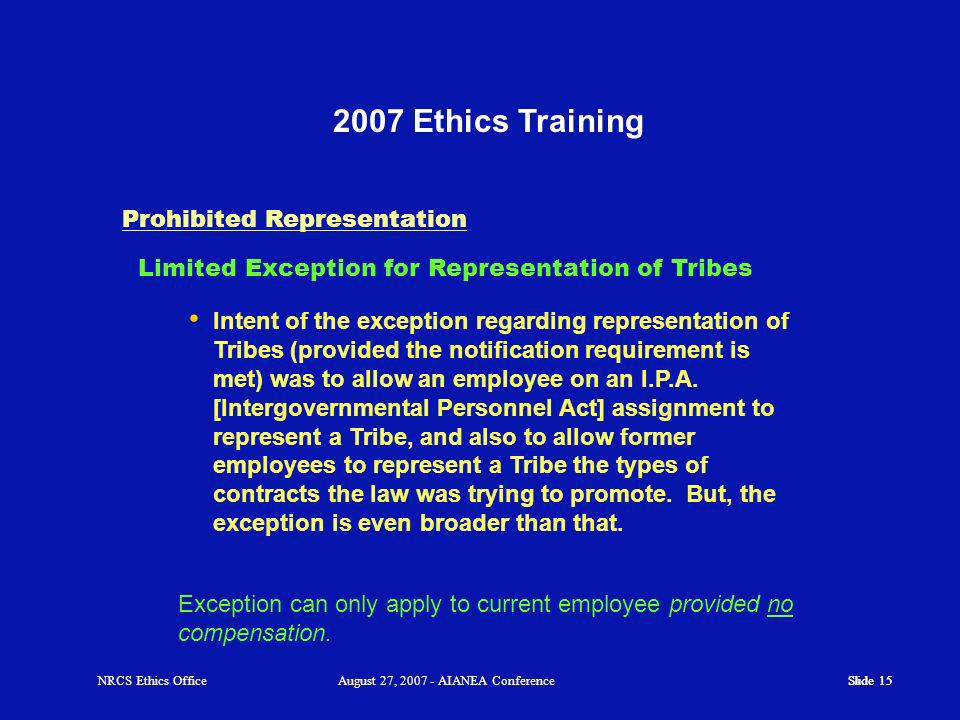 Slide 15 2007 Ethics Training Slide 15 Prohibited Representation Intent of the exception regarding representation of Tribes (provided the notification requirement is met) was to allow an employee on an I.P.A.