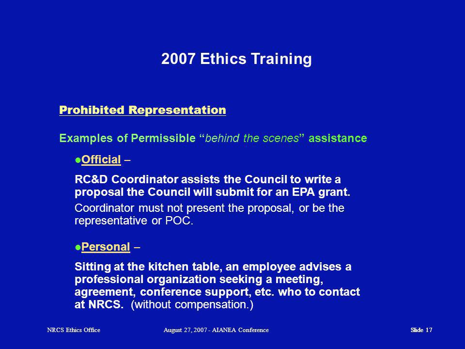 Slide Ethics Training Slide 17 Examples of Permissible behind the scenes assistance Prohibited Representation Official – RC&D Coordinator assists the Council to write a proposal the Council will submit for an EPA grant.