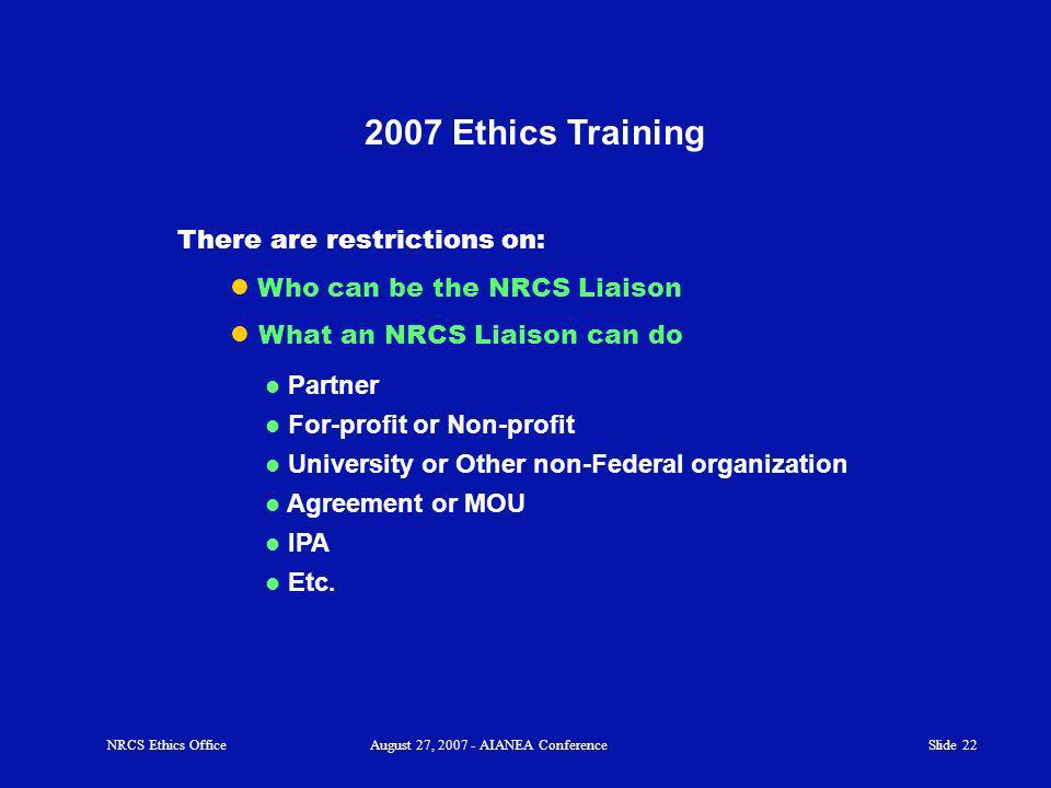 Slide 22 2007 Ethics Training Partner For-profit or Non-profit University or Other non-Federal organization Agreement or MOU IPA Etc.