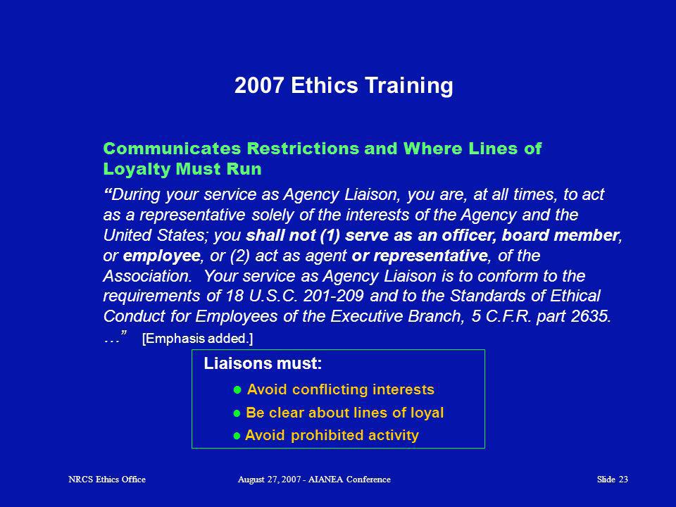 Slide 23 2007 Ethics Training During your service as Agency Liaison, you are, at all times, to act as a representative solely of the interests of the Agency and the United States; you shall not (1) serve as an officer, board member, or employee, or (2) act as agent or representative, of the Association.