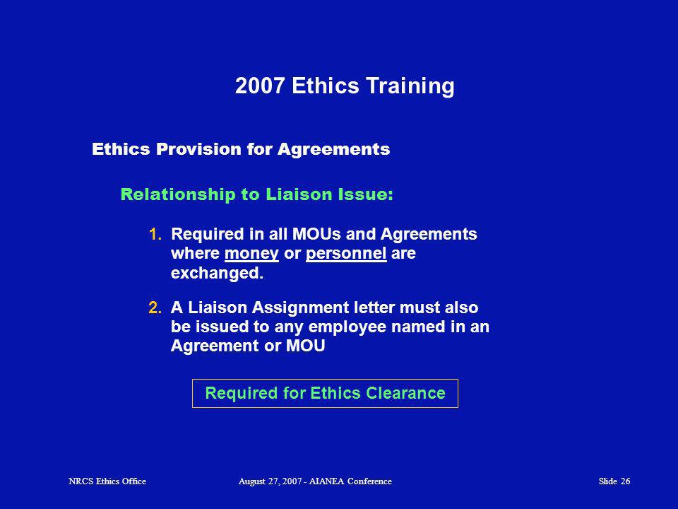 Slide 26 2007 Ethics Training 1.Required in all MOUs and Agreements where money or personnel are exchanged.
