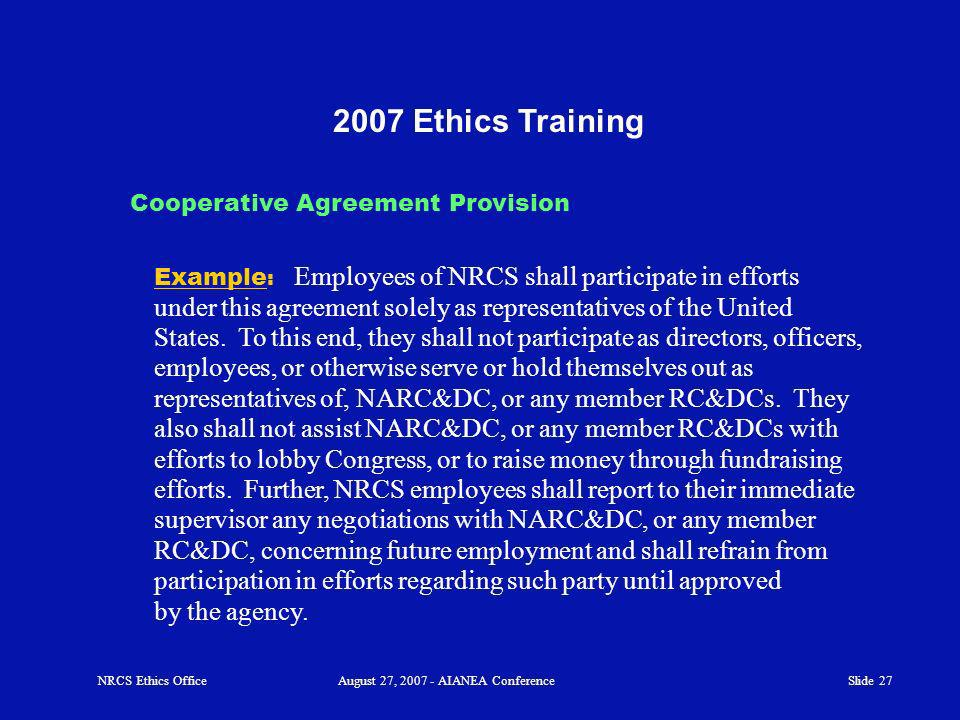 Slide 27 2007 Ethics Training Example : Employees of NRCS shall participate in efforts under this agreement solely as representatives of the United States.