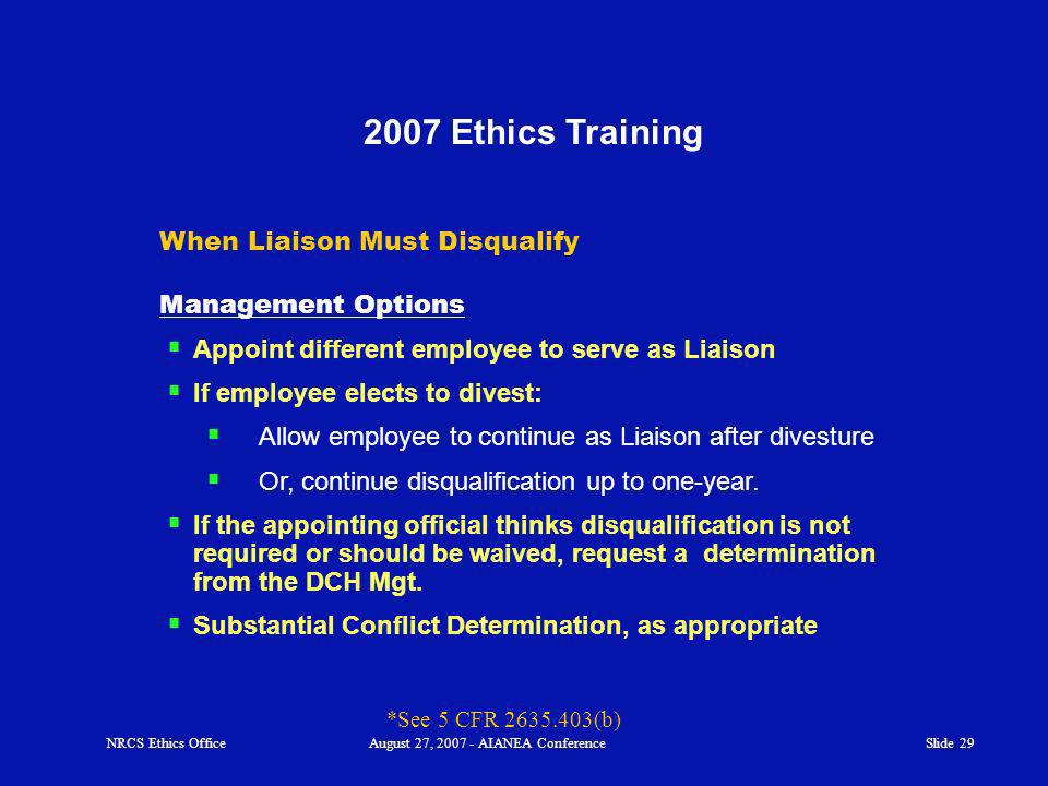 Slide Ethics Training When Liaison Must Disqualify Management Options Appoint different employee to serve as Liaison If employee elects to divest: Allow employee to continue as Liaison after divesture Or, continue disqualification up to one-year.
