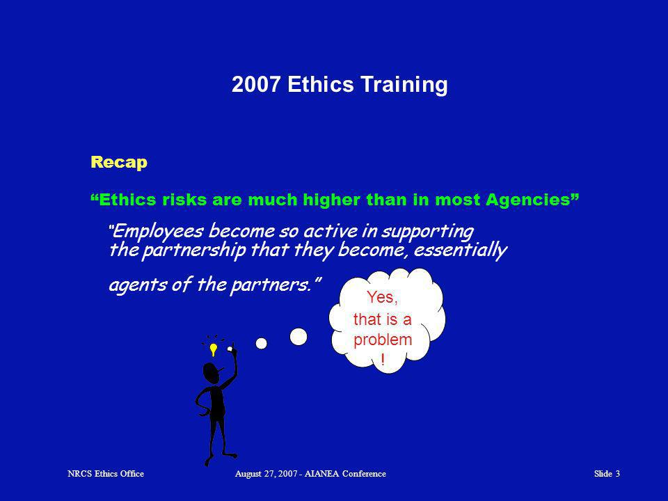Slide 3 2007 Ethics Training Recap NRCS Ethics OfficeAugust 27, 2007 - AIANEA Conference Ethics risks are much higher than in most Agencies Employees become so active in supporting the partnership that they become, essentially agents of the partners.