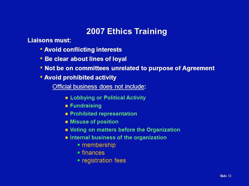 Slide 31 2007 Ethics Training Official business does not include: Lobbying or Political Activity Fundraising Prohibited representation Misuse of position Voting on matters before the Organization Internal business of the organization membership finances registration fees Liaisons must: Avoid conflicting interests Be clear about lines of loyal Not be on committees unrelated to purpose of Agreement Avoid prohibited activity