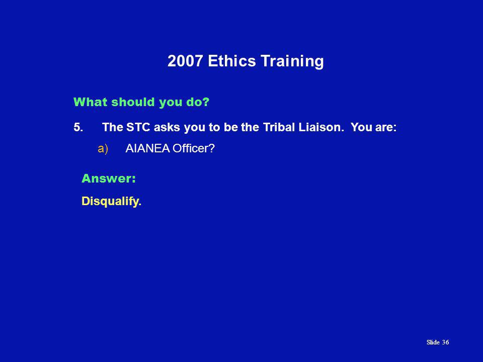 Slide 36 2007 Ethics Training What should you do. 5.The STC asks you to be the Tribal Liaison.