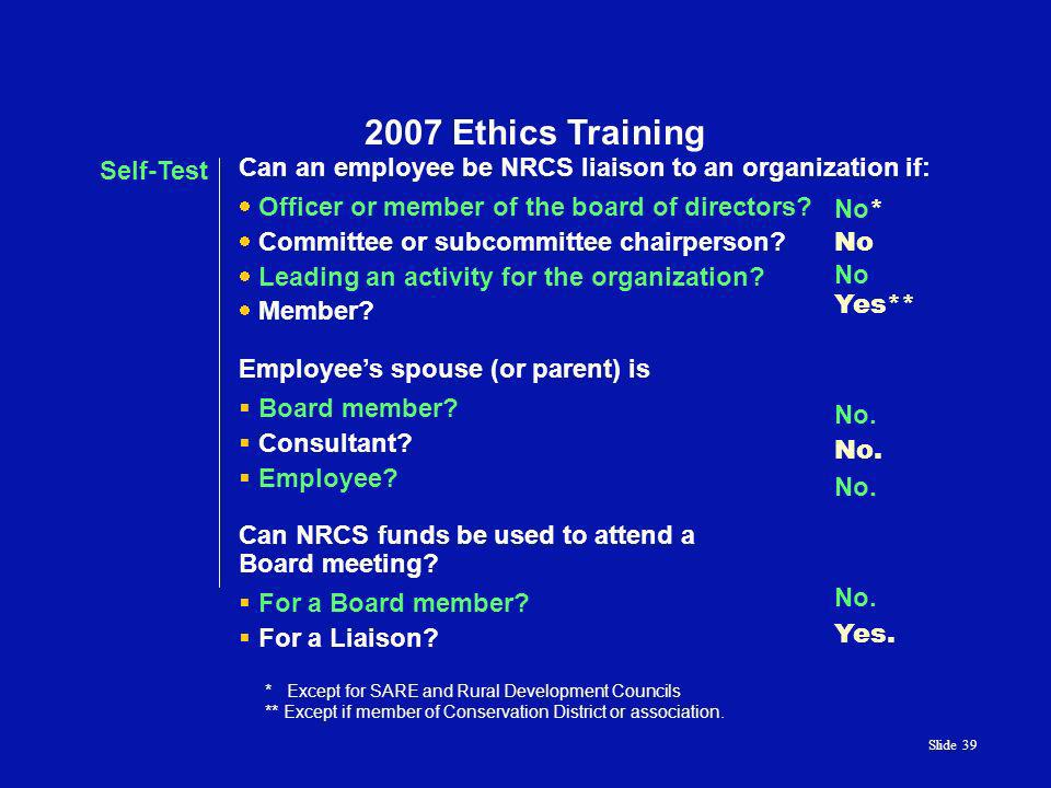 Slide 39 2007 Ethics Training Self-Test Can an employee be NRCS liaison to an organization if: Officer or member of the board of directors.