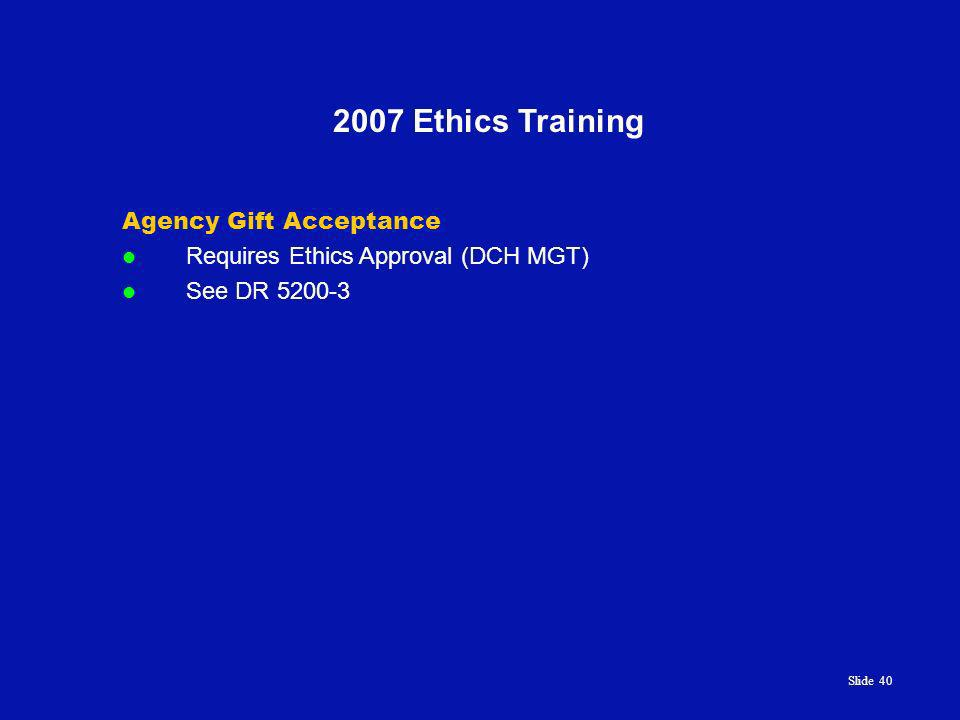 Slide 40 2007 Ethics Training Agency Gift Acceptance Requires Ethics Approval (DCH MGT) See DR 5200-3