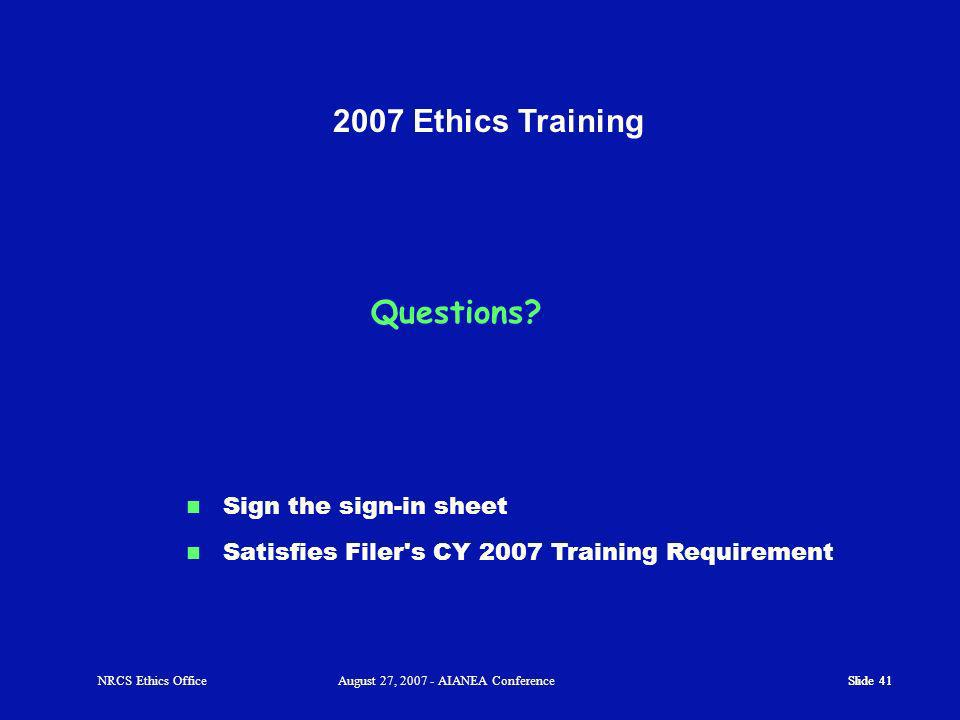 Slide 41 2007 Ethics Training Sign the sign-in sheet Satisfies Filer s CY 2007 Training Requirement Slide 41NRCS Ethics OfficeAugust 27, 2007 - AIANEA Conference Questions