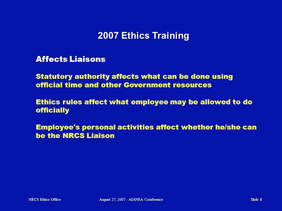 Slide 8 2007 Ethics Training Affects Liaisons Statutory authority affects what can be done using official time and other Government resources Ethics rules affect what employee may be allowed to do officially Employee s personal activities affect whether he/she can be the NRCS Liaison NRCS Ethics OfficeAugust 27, 2007 - AIANEA Conference