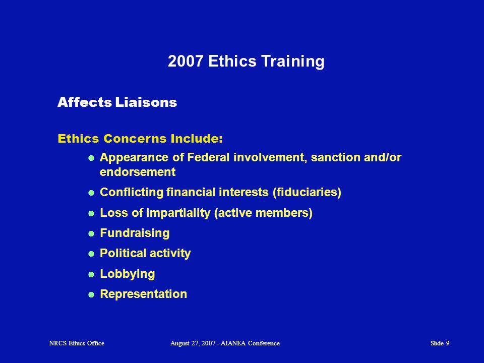 Slide 9 2007 Ethics Training NRCS Ethics OfficeAugust 27, 2007 - AIANEA Conference Ethics Concerns Include: Appearance of Federal involvement, sanction and/or endorsement Conflicting financial interests (fiduciaries) Loss of impartiality (active members) Fundraising Political activity Lobbying Representation Affects Liaisons