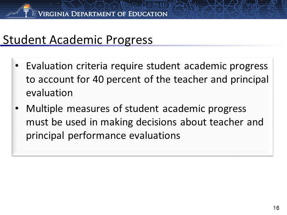 Student Academic Progress Evaluation criteria require student academic progress to account for 40 percent of the teacher and principal evaluation Mult