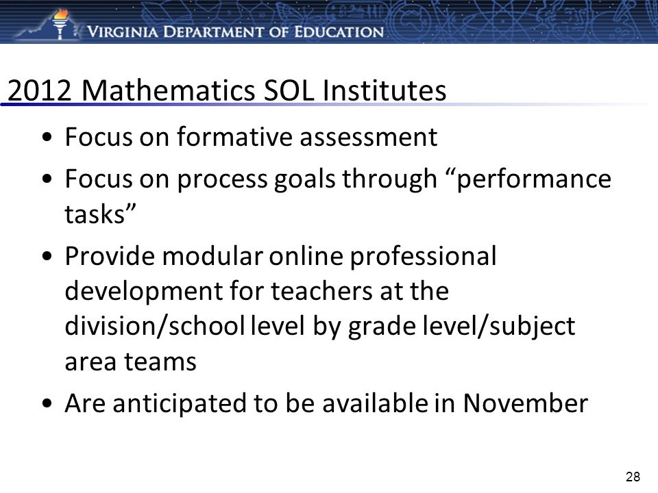 2012 Mathematics SOL Institutes Focus on formative assessment Focus on process goals through performance tasks Provide modular online professional dev