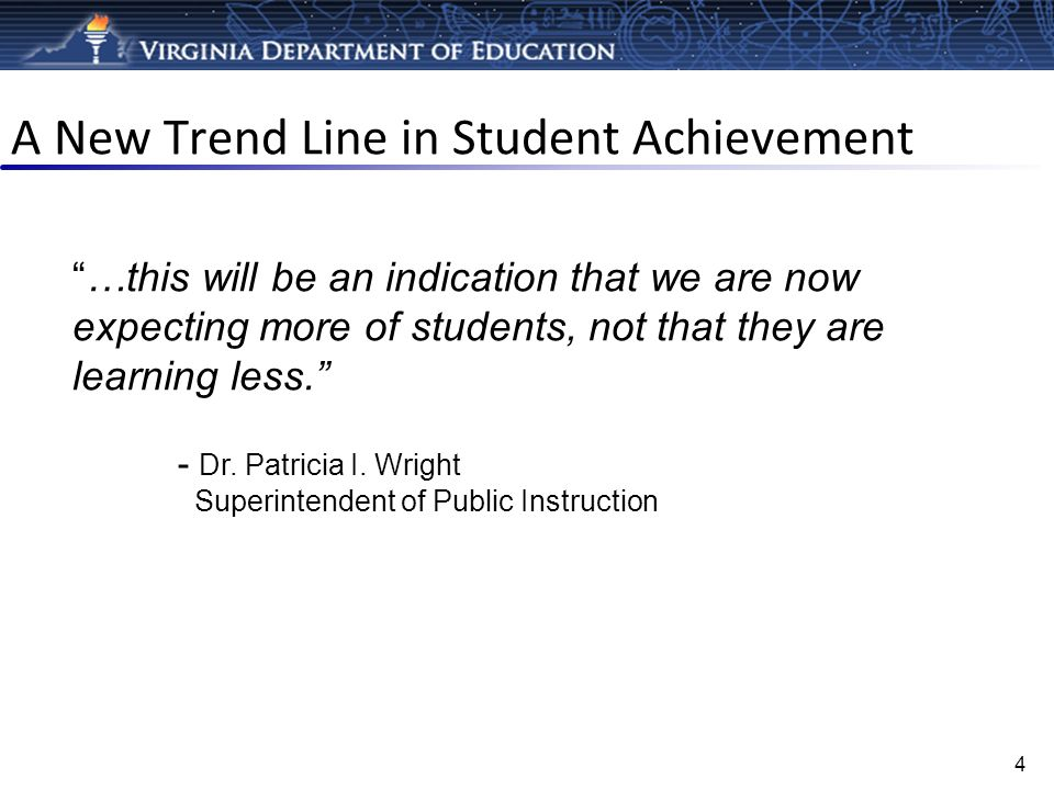 A New Trend Line in Student Achievement 4 …this will be an indication that we are now expecting more of students, not that they are learning less. - D