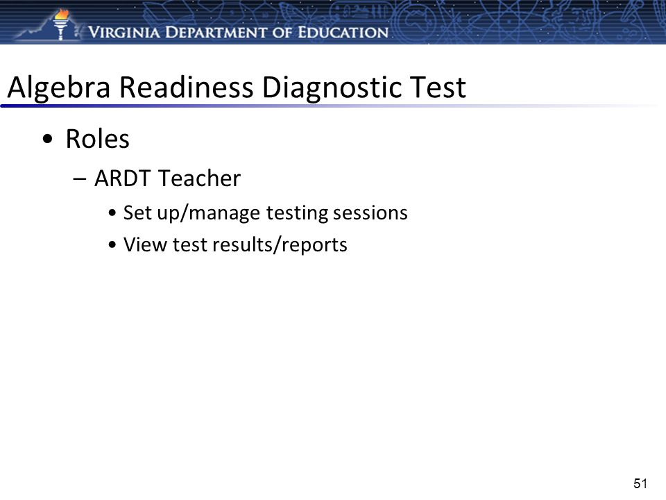 Algebra Readiness Diagnostic Test Roles –ARDT Teacher Set up/manage testing sessions View test results/reports 51