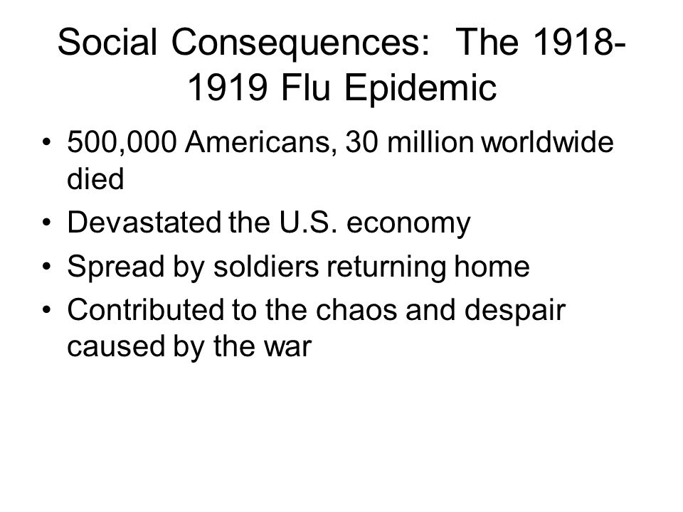 Social Consequences: The 1918- 1919 Flu Epidemic 500,000 Americans, 30 million worldwide died Devastated the U.S. economy Spread by soldiers returning