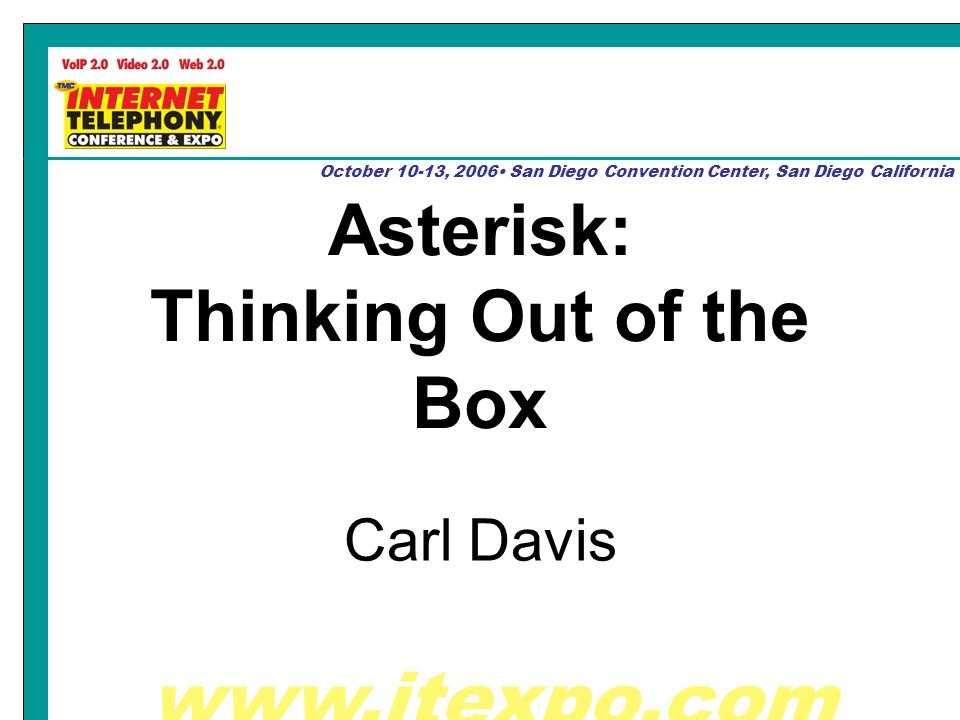 www.itexpo.com October 10-13, 2006 San Diego Convention Center, San Diego California Asterisk: Thinking Out of the Box Carl Davis