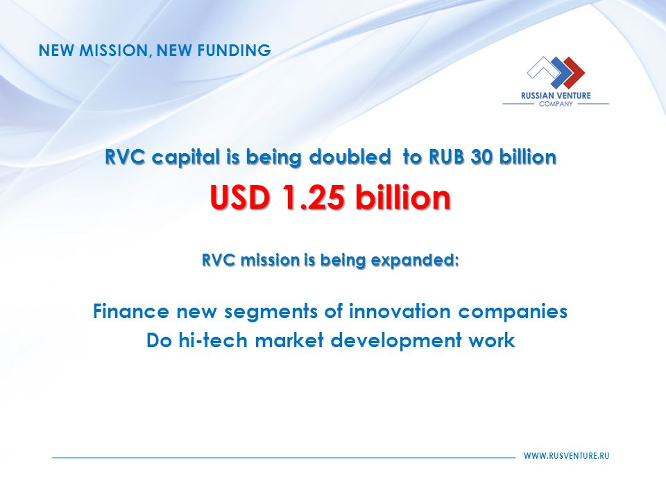 WWW.RUSVENTURE.RU NEW MISSION, NEW FUNDING RVC capital is being doubled to RUB 30 billion USD 1.25 billion RVC mission is being expanded: Finance new segments of innovation companies Do hi-tech market development work