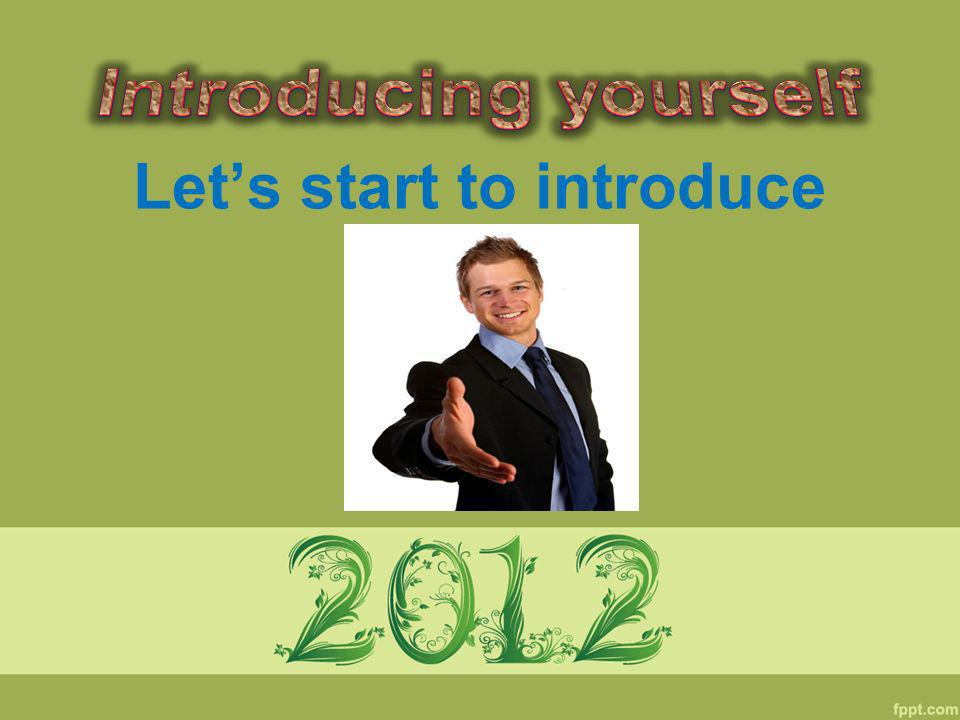 Lets start to introduce yourself