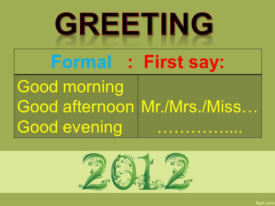 Formal : First say: Good morning Good afternoon Good evening Mr./Mrs./Miss… …………....