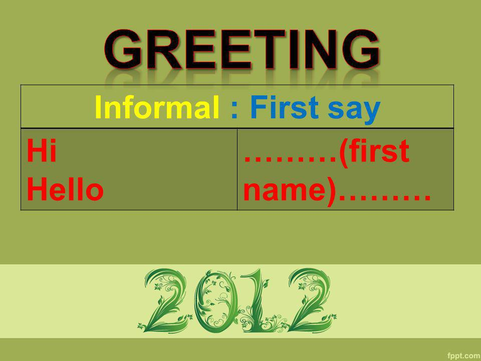 Informal : First say Hi Hello ………(first name)………
