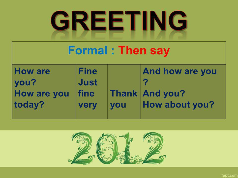 Formal : Then say How are you? How are you today? Fine Just fine very Thank you And how are you ? And you? How about you?