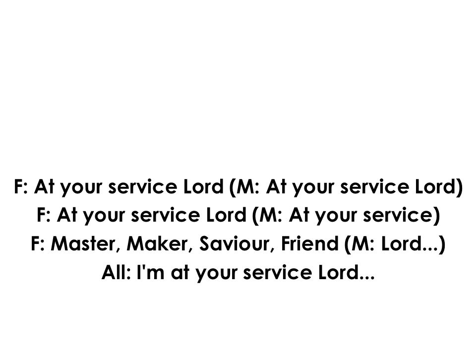 F: At your service Lord (M: At your service Lord) F: At your service Lord (M: At your service) F: Master, Maker, Saviour, Friend (M: Lord...) All: I m at your service Lord...