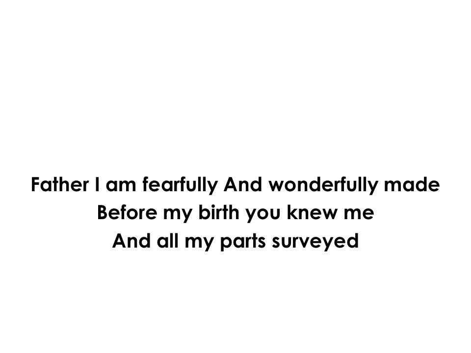 Father I am fearfully And wonderfully made Before my birth you knew me And all my parts surveyed