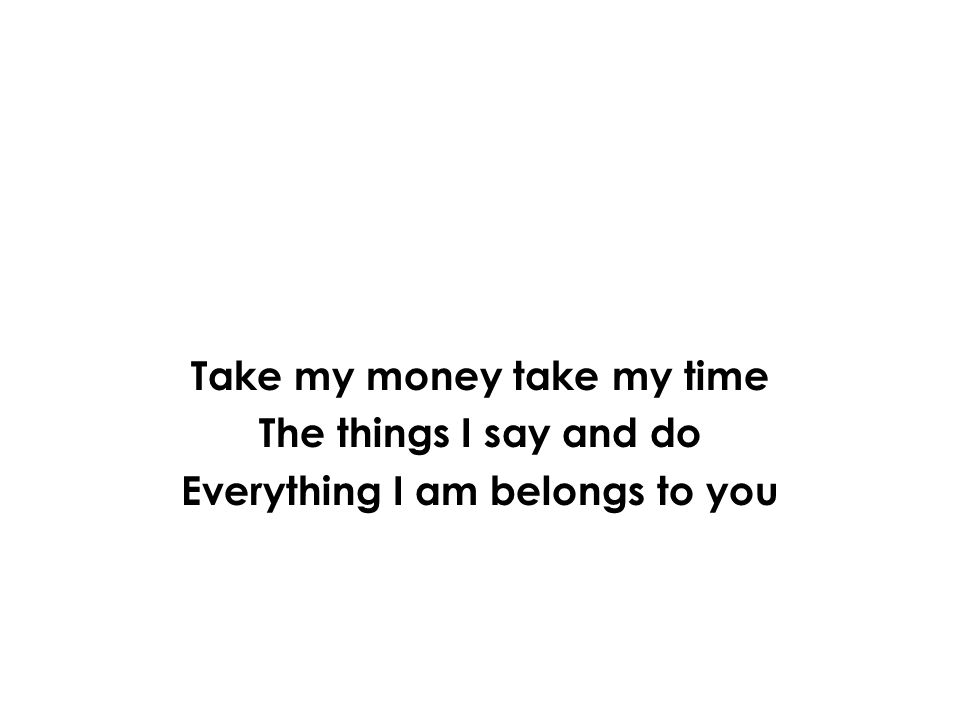 Take my money take my time The things I say and do Everything I am belongs to you