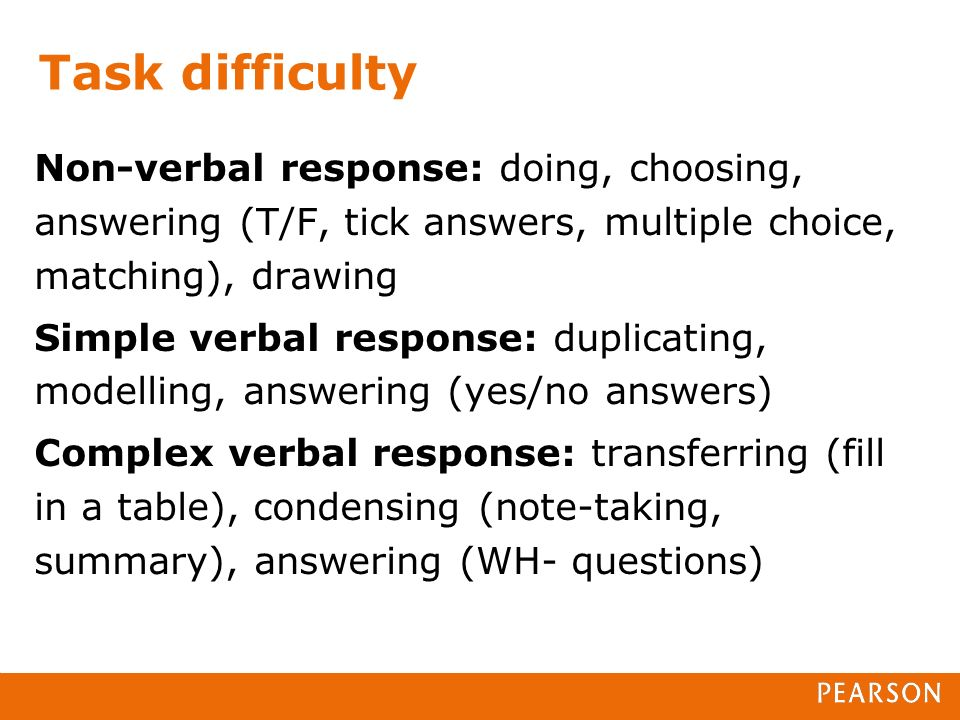 Task difficulty Non-verbal response: doing, choosing, answering (T/F, tick answers, multiple choice, matching), drawing Simple verbal response: duplicating, modelling, answering (yes/no answers) Complex verbal response: transferring (fill in a table), condensing (note-taking, summary), answering (WH- questions)