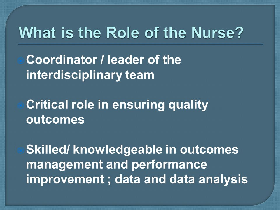 Coordinator / leader of the interdisciplinary team Critical role in ensuring quality outcomes Skilled/ knowledgeable in outcomes management and perfor