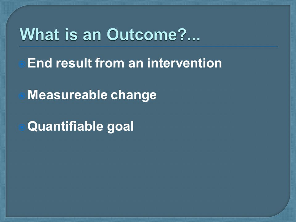 End result from an intervention Measureable change Quantifiable goal