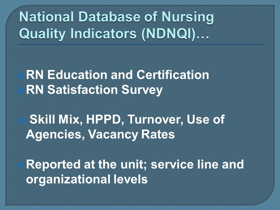 RN Education and Certification RN Satisfaction Survey Skill Mix, HPPD, Turnover, Use of Agencies, Vacancy Rates Reported at the unit; service line and