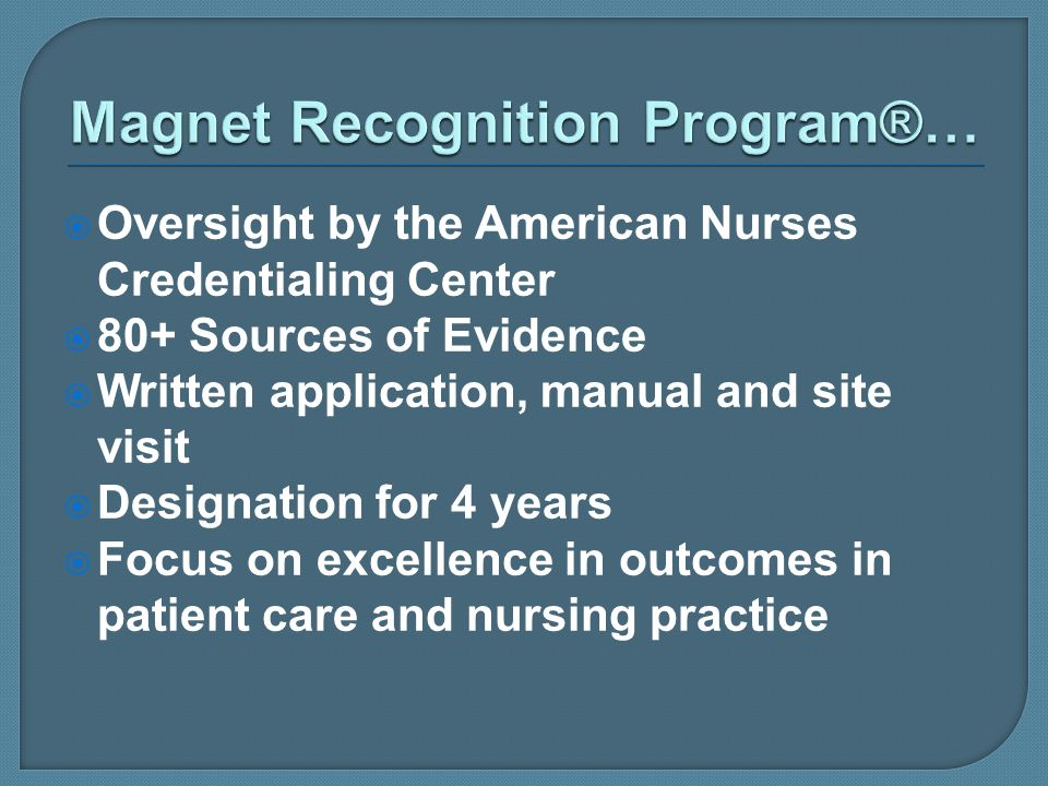 Oversight by the American Nurses Credentialing Center 80+ Sources of Evidence Written application, manual and site visit Designation for 4 years Focus