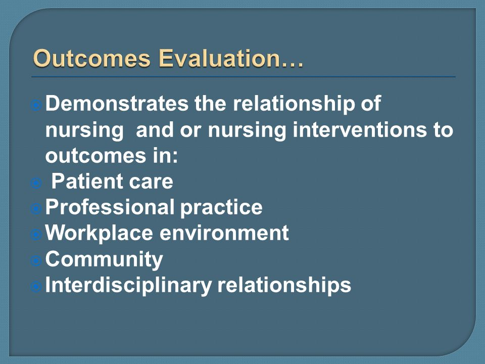 Demonstrates the relationship of nursing and or nursing interventions to outcomes in: Patient care Professional practice Workplace environment Communi