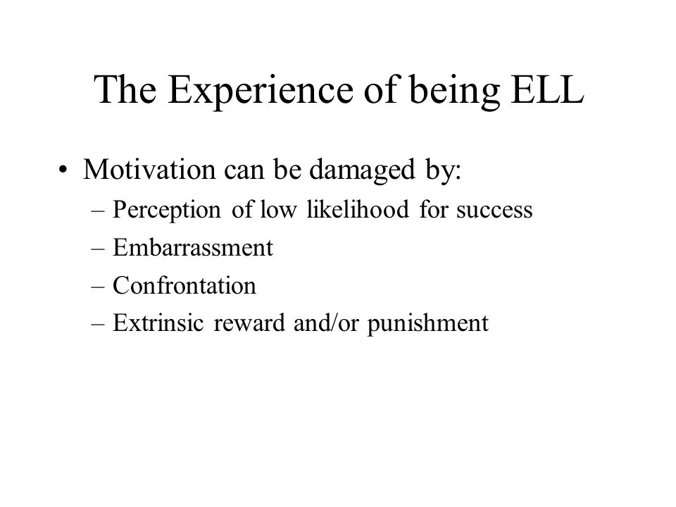 The Experience of being ELL Motivation can be damaged by: –Perception of low likelihood for success –Embarrassment –Confrontation –Extrinsic reward and/or punishment
