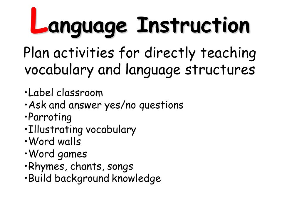 L anguage Instruction Plan activities for directly teaching vocabulary and language structures Label classroom Ask and answer yes/no questions Parroting Illustrating vocabulary Word walls Word games Rhymes, chants, songs Build background knowledge