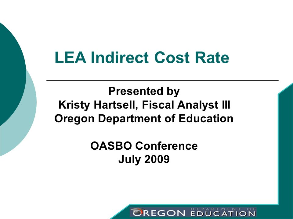 Presented by Kristy Hartsell, Fiscal Analyst III Oregon Department of Education OASBO Conference July 2009 LEA Indirect Cost Rate