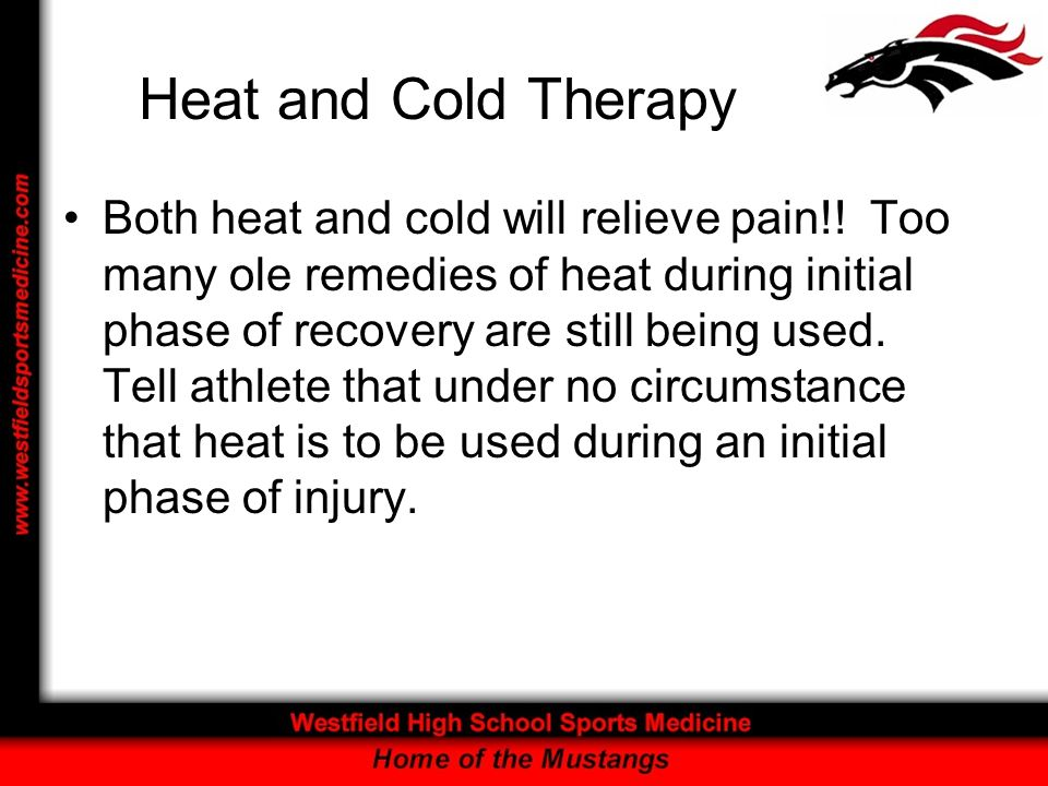 Heat and Cold Therapy Both heat and cold will relieve pain!! Too many ole remedies of heat during initial phase of recovery are still being used. Tell