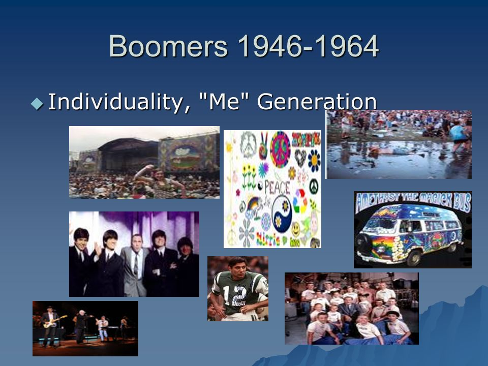 Boomers 1946-1964 Individuality, Me Generation Individuality, Me Generation