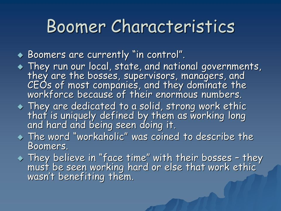 Boomer Characteristics Boomers are currently in control. Boomers are currently in control. They run our local, state, and national governments, they a