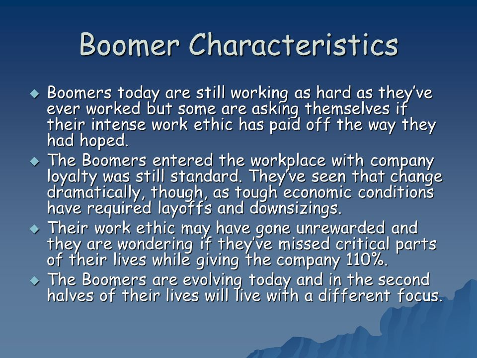 Boomer Characteristics Boomers today are still working as hard as theyve ever worked but some are asking themselves if their intense work ethic has paid off the way they had hoped.
