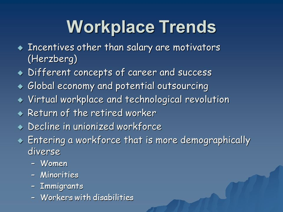 Workplace Trends Incentives other than salary are motivators (Herzberg) Incentives other than salary are motivators (Herzberg) Different concepts of c