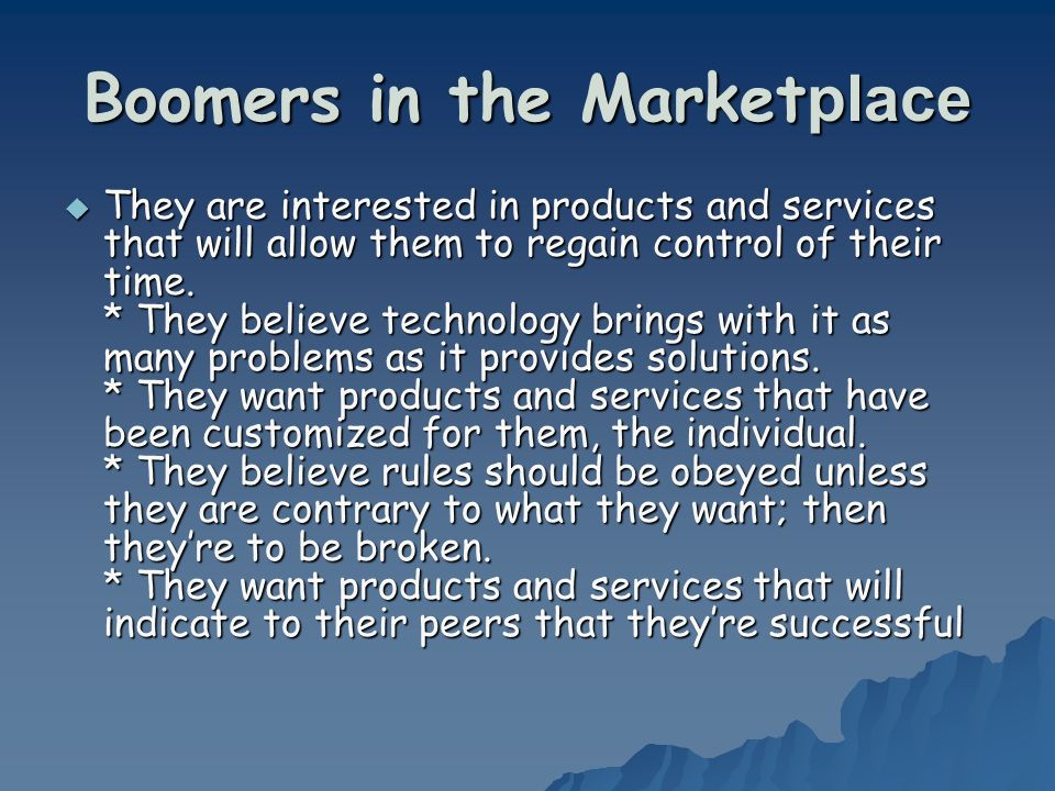 Boomers in the Market place They are interested in products and services that will allow them to regain control of their time. * They believe technolo