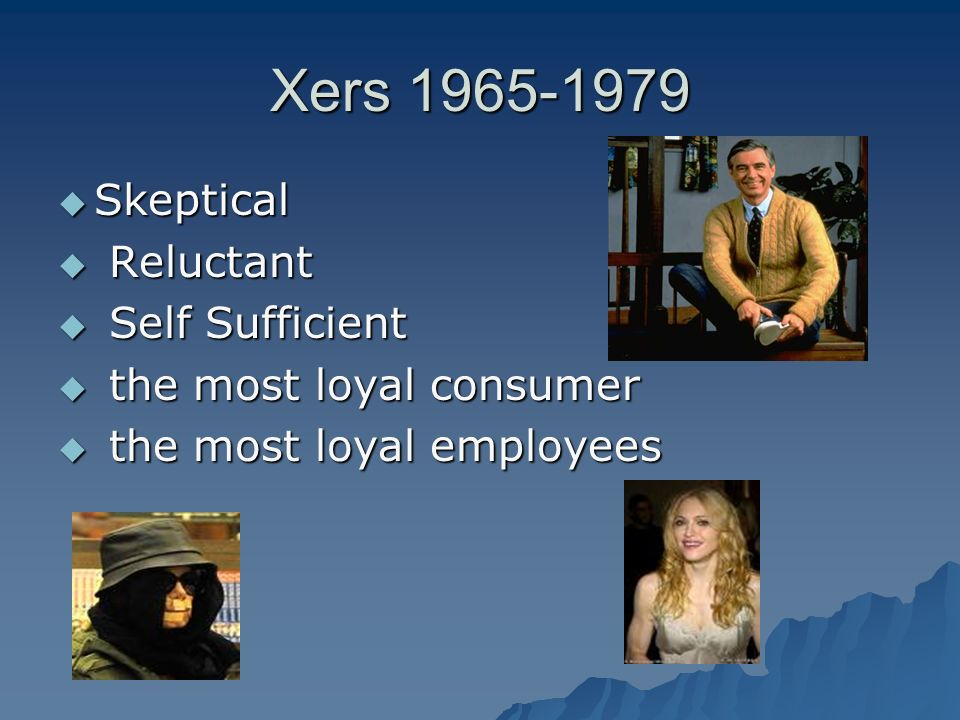 Xers 1965-1979 Skeptical Skeptical Reluctant Reluctant Self Sufficient Self Sufficient the most loyal consumer the most loyal consumer the most loyal employees the most loyal employees