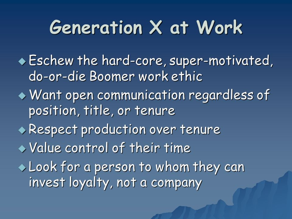 Generation X at Work Eschew the hard-core, super-motivated, do-or-die Boomer work ethic Eschew the hard-core, super-motivated, do-or-die Boomer work ethic Want open communication regardless of position, title, or tenure Want open communication regardless of position, title, or tenure Respect production over tenure Respect production over tenure Value control of their time Value control of their time Look for a person to whom they can invest loyalty, not a company Look for a person to whom they can invest loyalty, not a company