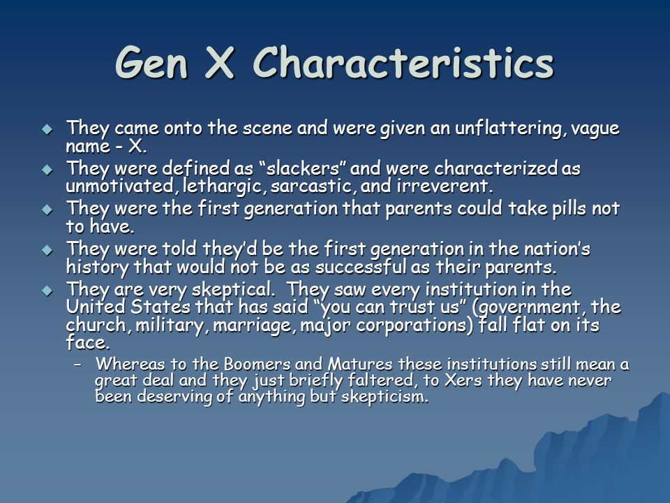 Gen X Characteristics They came onto the scene and were given an unflattering, vague name - X.