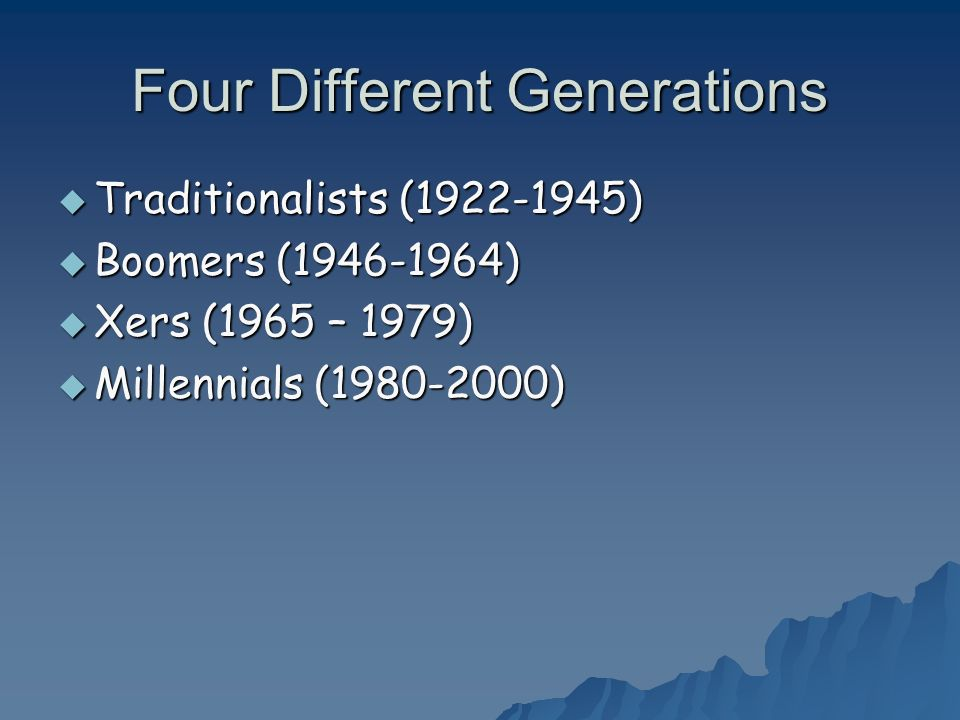 Four Different Generations Traditionalists (1922-1945) Traditionalists (1922-1945) Boomers (1946-1964) Boomers (1946-1964) Xers (1965 – 1979) Xers (19