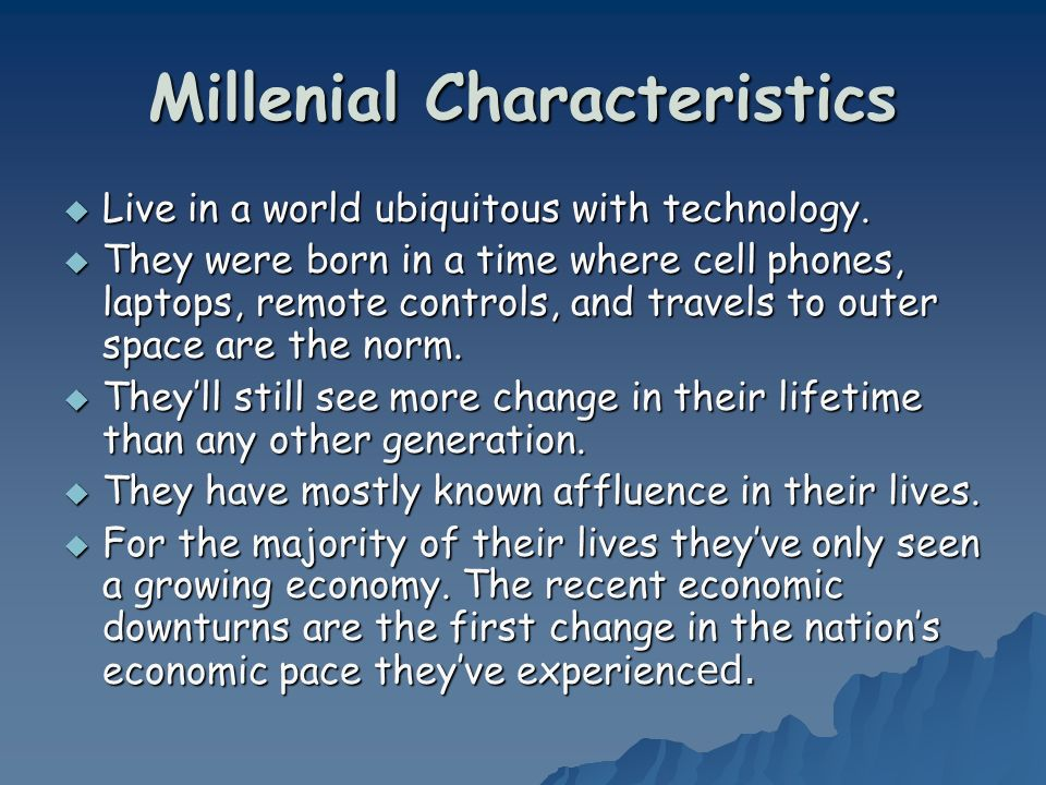 Millenial Characteristics Live in a world ubiquitous with technology.